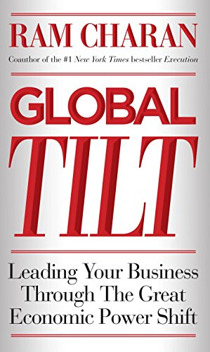 9780307889126: Global Tilt: Leading Your Business Through the Great Economic Power Shift
