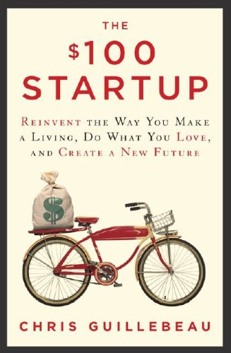 9780307951540: The $100 Startup: Reinvent the Way You Make a Living, Do What You Love, and Create a New Future