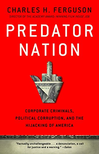Predator Nation: Corporate Criminals, Political Corruption, and the Hijacking of America (0307952568) by Charles H. Ferguson