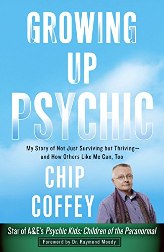 Growing Up Psychic: My Story of Not Just Surviving But Thriving--And How Others Like Me Can, Too: ...