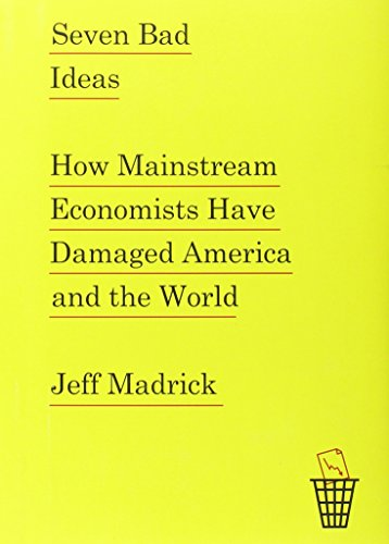 9780307961181: Seven Bad Ideas: How Mainstream Economists Have Damaged America and the World