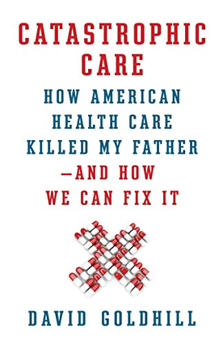 9780307961549: Catastrophic Care: How American Health Care Killed My Father--and How We Can Fix It