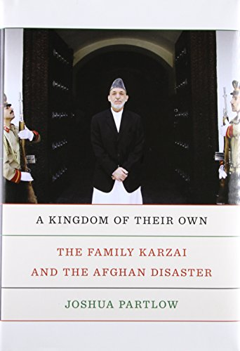 A Kingdom of Their Own: The Family Karzai and the Afghan Disaster (Hardcover): Joshua Partlow