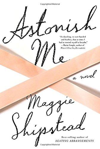 Astonish Me: A novel: Shipstead, Maggie