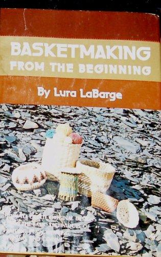 Basketmaking from the beginning: Plaiting, plain weaving, twining, coiling: LaBarge, Lura