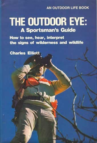 The outdoor eye: A sportsman's guide : how to see, hear, interpret the signs of wilderness and wildlife (0308103432) by Elliott, Charles Newton