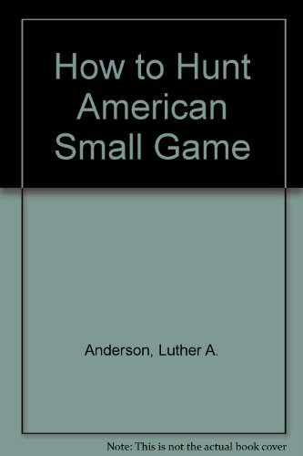 How to Hunt American Small Game.: Anderson, Luther A.