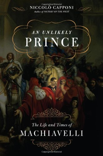 9780308817562: An Unlikely Prince: The Life and Times of Machiavelli