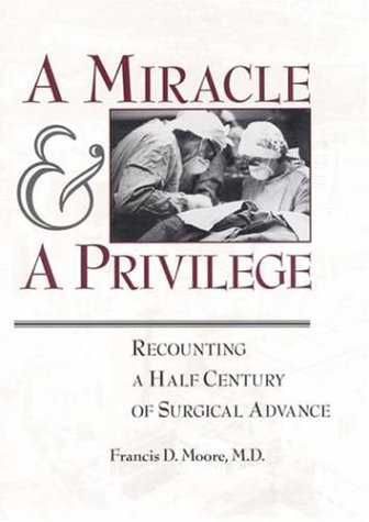 A Miracle & a Privilege: Recounting a Half Century of Surgical Advance: Moore, Francis D., M.D.