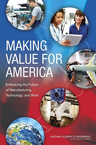 Making Value for America: Embracing the Future of Manufacturing, Technology, and Work: Committee on...