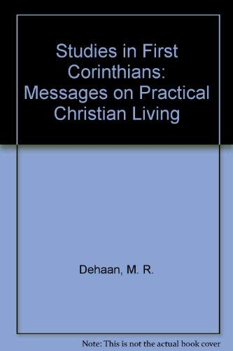 Studies in First Corinthians: Messages on Practical Christian Living: Dehaan, M. R.