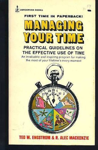 Managing Your Time: Practical Guidelines on the Effective Use of Time: Ted W. Engstrom, R. Alec ...