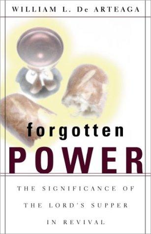 Forgotten Power: The Significance of the Lord's Supper in Revival: de Arteaga, William L.