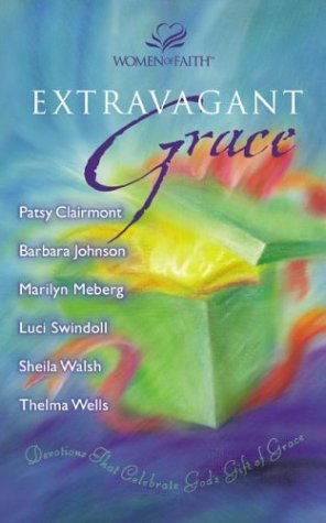 Extravagant Grace: Devotions That Celebrate God's Gift of Grace (0310254361) by Clairmont, Patsy; Johnson, Barbara; Meberg, Marilyn; Swindoll, Luci; Walsh, Sheila; Wells, Thelma