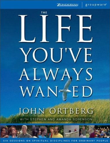 The Life You've Always Wanted: Six Sessions on Spiritual Disciplines for Ordinary People (Groupware) (0310255864) by Ortberg, John