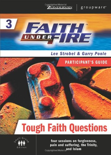 Faith Under Fire 3 Tough Faith Questions Participant's Guide (ZondervanGroupware Small Group Edition) (No. 3) (0310268567) by Strobel, Lee; Poole, Garry