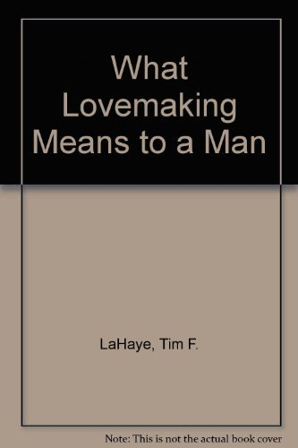 What Lovemaking Means to a Man: Practical: LaHaye, Tim F.;