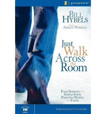 Just Walk Across the Room: Four Sessions on Simple Steps Pointing People to Faith: Bill Hybels