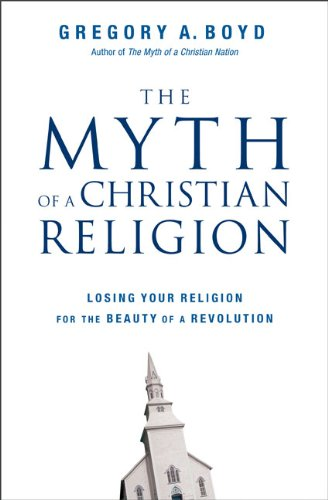 The Myth of a Christian Religion: Losing Your Religion for the Beauty of a Revolution: Boyd, ...