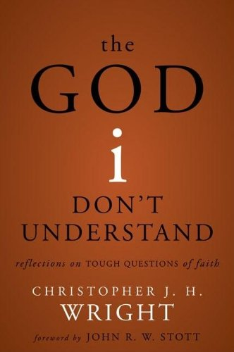 The God I Don't Understand: Reflections on Tough Questions of Faith: Wright, Christopher J. H.