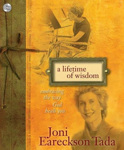 A Lifetime of Wisdom: Embracing the Way God Heals You: Joni Eareckson Tada