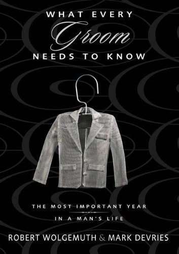 What Every Groom Needs to Know: The Most Important Year in a Man's Life (0310313597) by Wolgemuth, Robert; DeVries, Mark