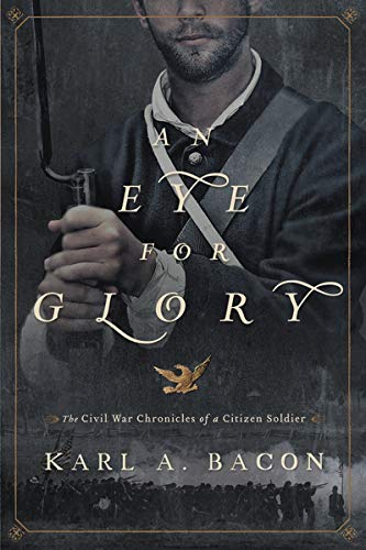 An Eye for Glory; The Civil War Chronicles of a Citizen Soldier: Bacon, Karl A.