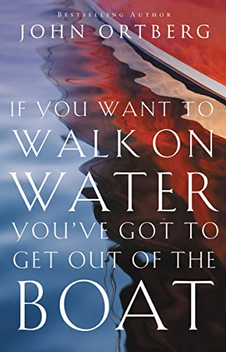 If You Want to Walk on Water, You've Got to Get Out of the Boat: Ortberg, John