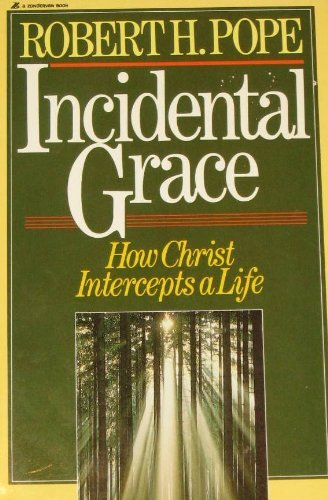 Incidental Grace: How Christ Intercepts a Life: Pope, Robert H.