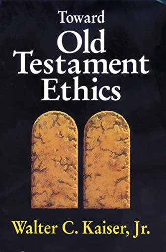 Toward Old Testament Ethics (Ethics - Old Testament Studies): Walter C. Kaiser Jr.