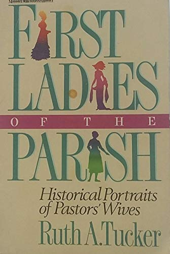 First Ladies of the Parish : Historical Portraits of Pastors' Wives: Tucker, Ruth A.