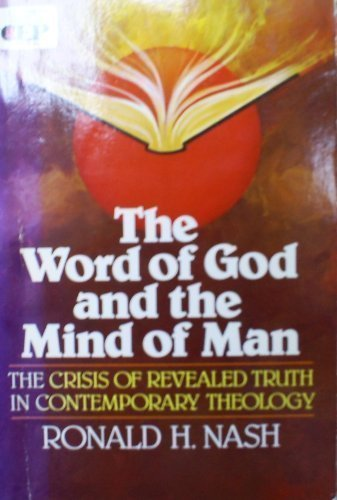 Word of God and the Mind of Man: The Crisis of Revealed Truth in Contemporary Theology (9780310451310) by Ronald H. Nash