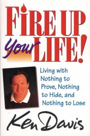 Fire Up Your Life: Living with Nothing to Prove, Nothing to Hide, and Nothing to Lose (0310486610) by Davis, Ken