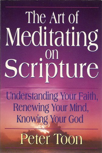 The Art of Meditating on Scripture: Understanding Your Faith, Renewing Your Mind, Knowing Your God:...