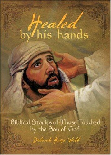 Healed by His Hands: Biblical Stories of: Webb, Deborah Kaye