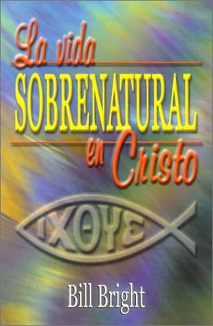 La Vida Sobrenatural en Cristo (Spanish Edition) (9780311460427) by Bill Bright