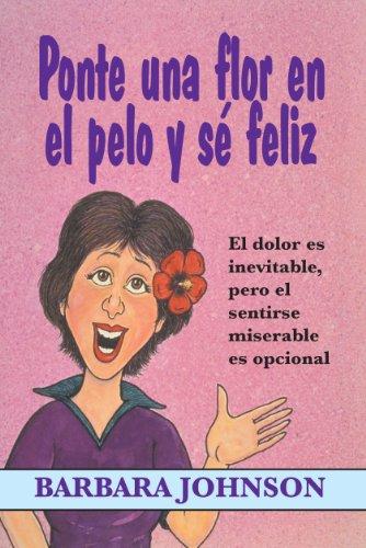 9780311461387: Ponte Una Flor En El Pelo y Se Feliz: El Dolor Es Inevitable, Pero El Sentirse Miserable Es Opcional