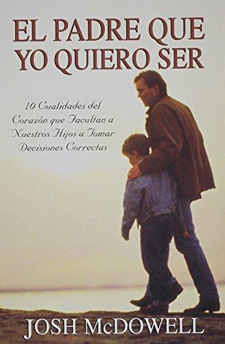 9780311461578: El Padre Que Yo Quiero Ser: 10 Cualidades del Corazon Que Capacitan A Sus Hijos Para Tomar Decisiones Correctas