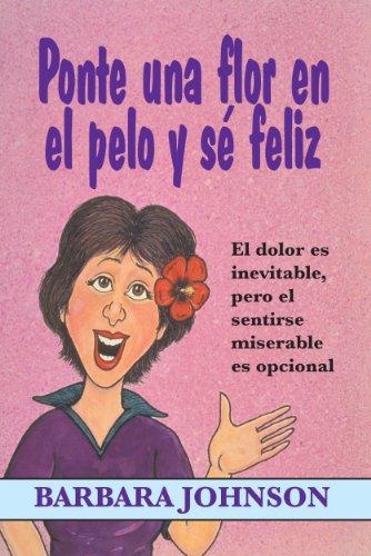 Ponte una flor en el pelo y se feliz (Spanish Edition) (0311470246) by Barbara Johnson