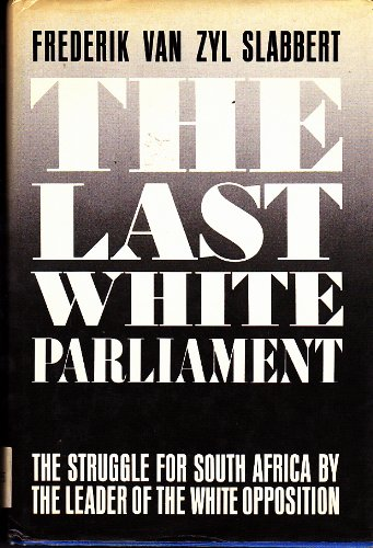 9780312007218: The Last White Parliament: The Struggle for South Africa by the Leader of the White Opposition