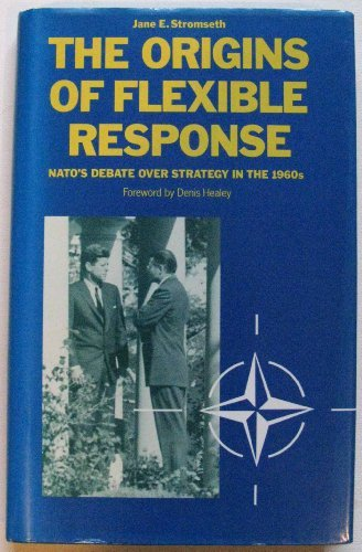 The Origins of Flexible Response: Nato's Debate over Strategy in the 1960s (0312011741) by Jane E. Stromseth; Denis Healey