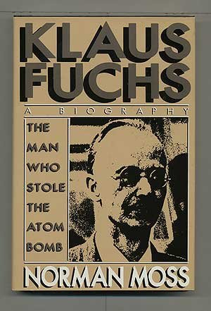 Klaus Fuchs: The Man Who Stole the Atom Bomb: Moss, Norman