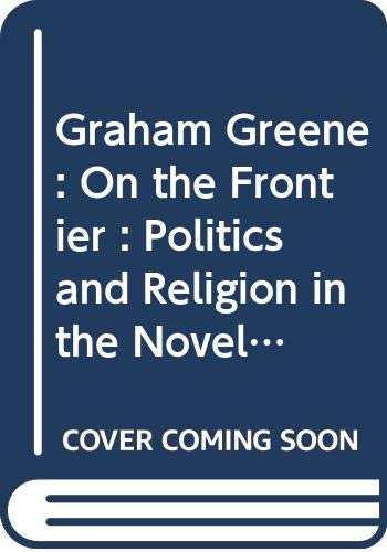 9780312013561: Graham Greene: On the Frontier : Politics and Religion in the Novels
