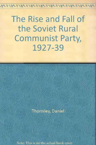 The Rise and Fall of the Soviet Rural Communist Party, 1927-39: Thorniley, Daniel