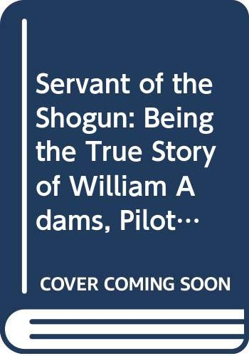 9780312016036: Servant of the Shogun: Being the True Story of William Adams, Pilot and Samurai, the First Englishman in Japan