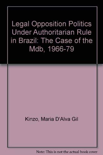 Legal Opposition Politics Under Authoritarian Rule in Brazil: The Case of the Mdb, 1966-79: Kinzo, ...
