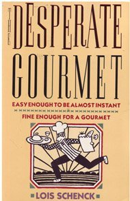 The Desperate Gourmet : Easy Enough to be Almost Instant - Fine Enough for a Gourmet: Schenck, Lois
