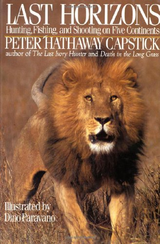 Last Horizons: Hunting, Fishing & Shooting On Five Continents: Capstick, Peter Hathaway
