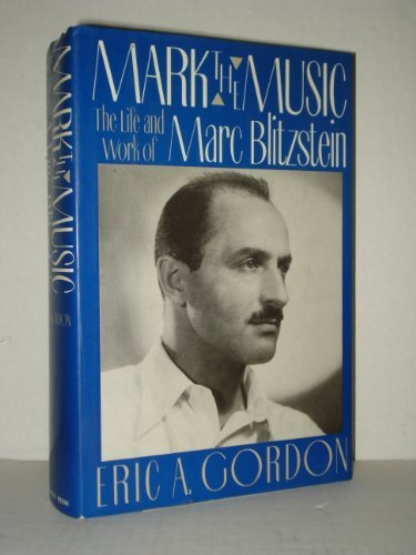 Mark the Music: The Life and Work of Marc Blitzstein (SIGNED): Gordon, Eric A.