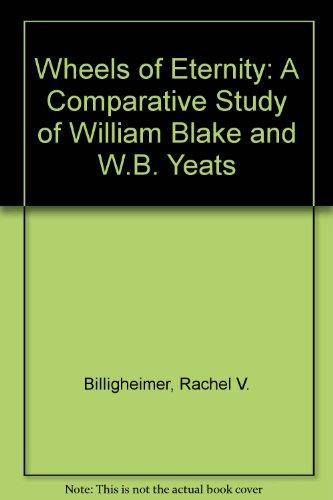 Wheels of Eternity: A Comparative Study of William Blake and W.B. Yeats: Billigheimer, Rachel V.